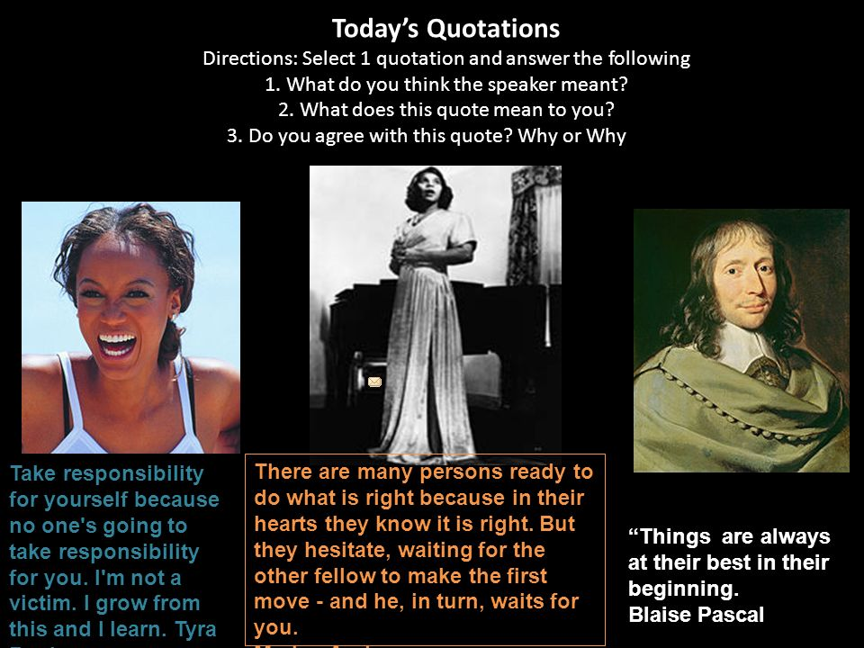Today's Quotations Directions: Select 1 quotation and answer the following 1. What do you think the speaker meant 2. What does this quote mean to you 3. Do you agree with this quote Why or Why not