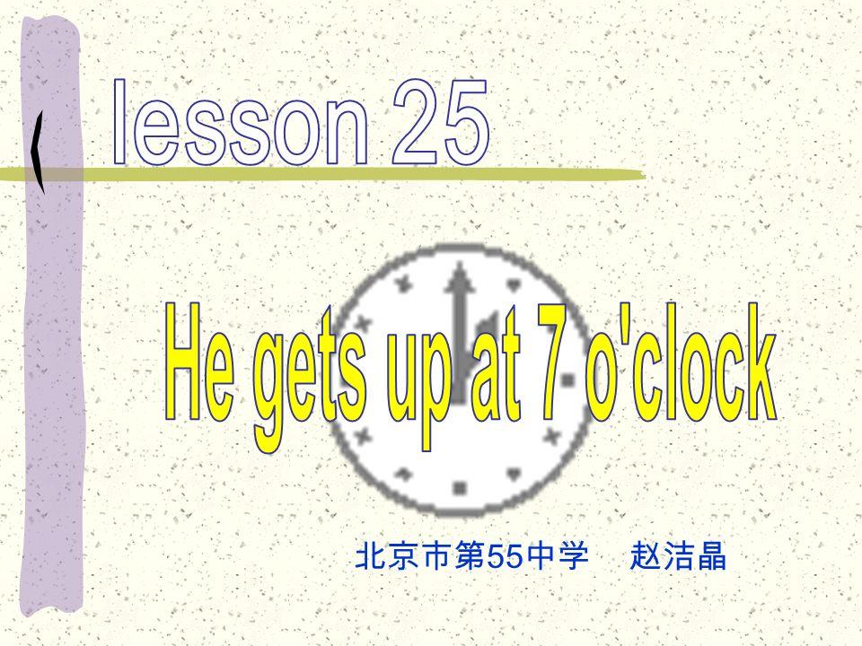 lesson 25 He gets up at 7 o clock 北京市第55中学 赵洁晶