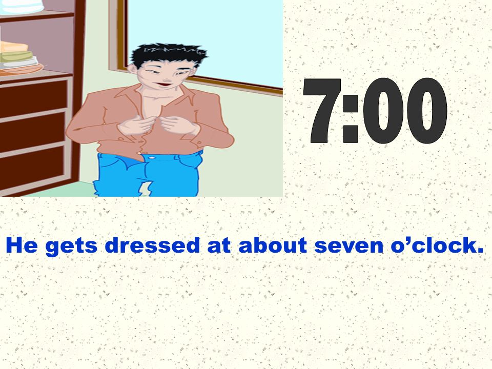 7:00 He gets dressed at about seven o'clock.
