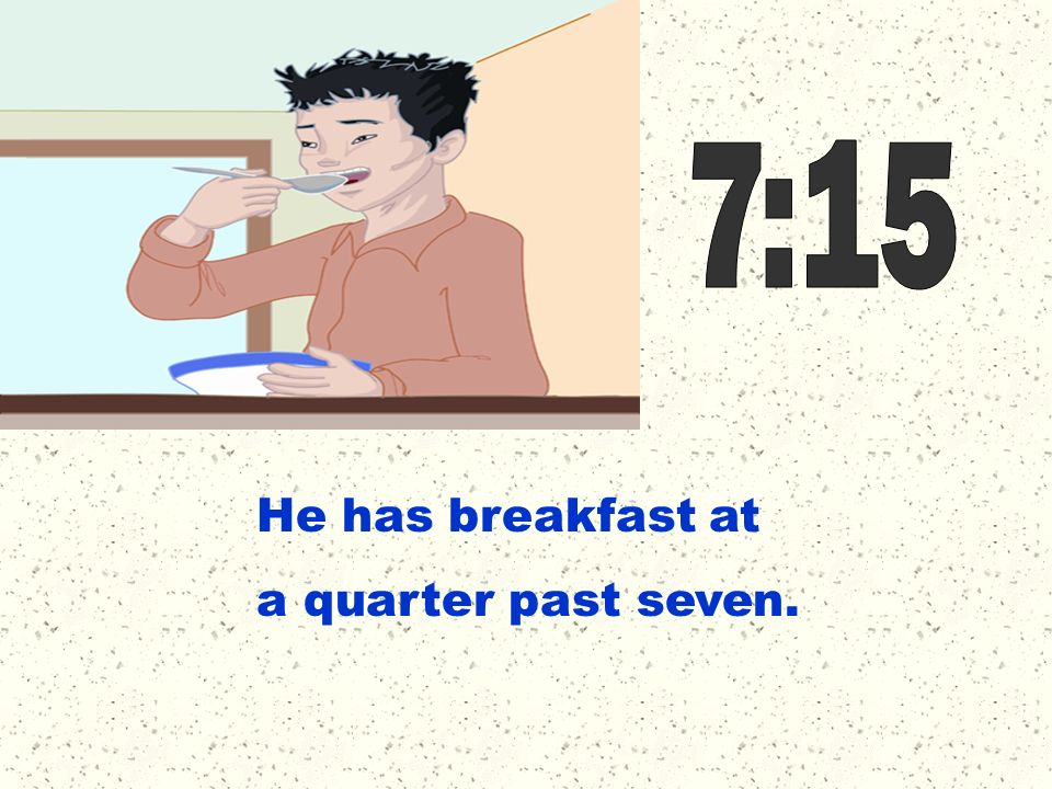 7:15 He has breakfast at a quarter past seven.