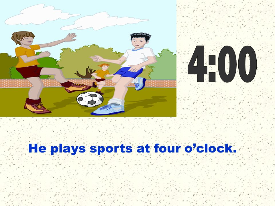 4:00 He plays sports at four o'clock.