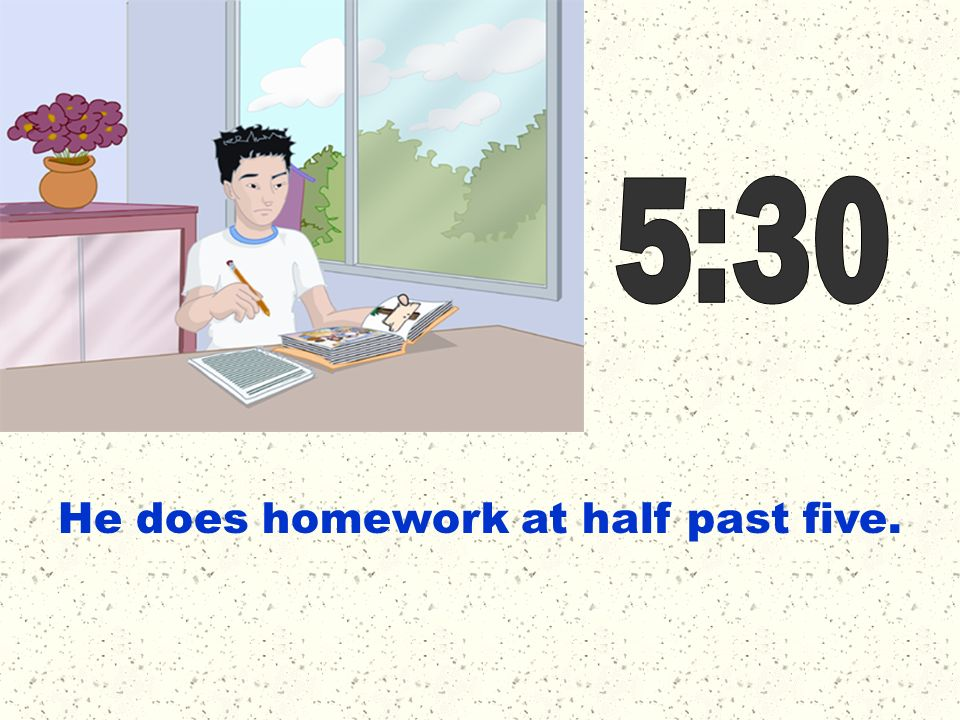 5:30 He does homework at half past five.