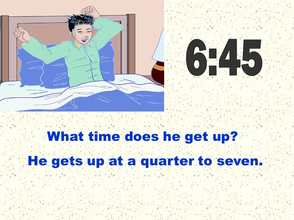 6:45 What time does he get up He gets up at a quarter to seven.