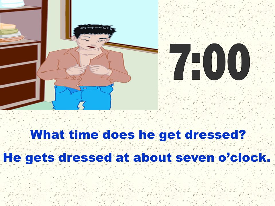 7:00 What time does he get dressed He gets dressed at about seven o'clock.