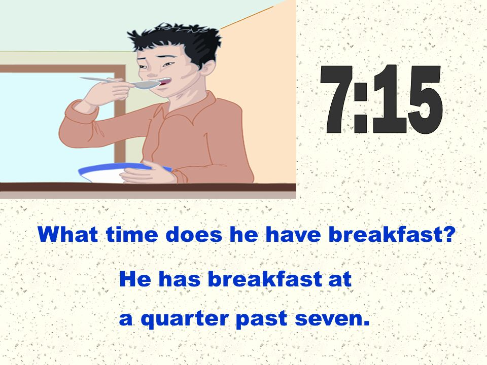 7:15 What time does he have breakfast He has breakfast at a quarter past seven.