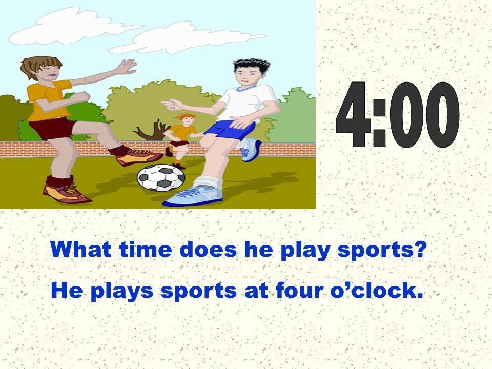 4:00 What time does he play sports He plays sports at four o'clock.