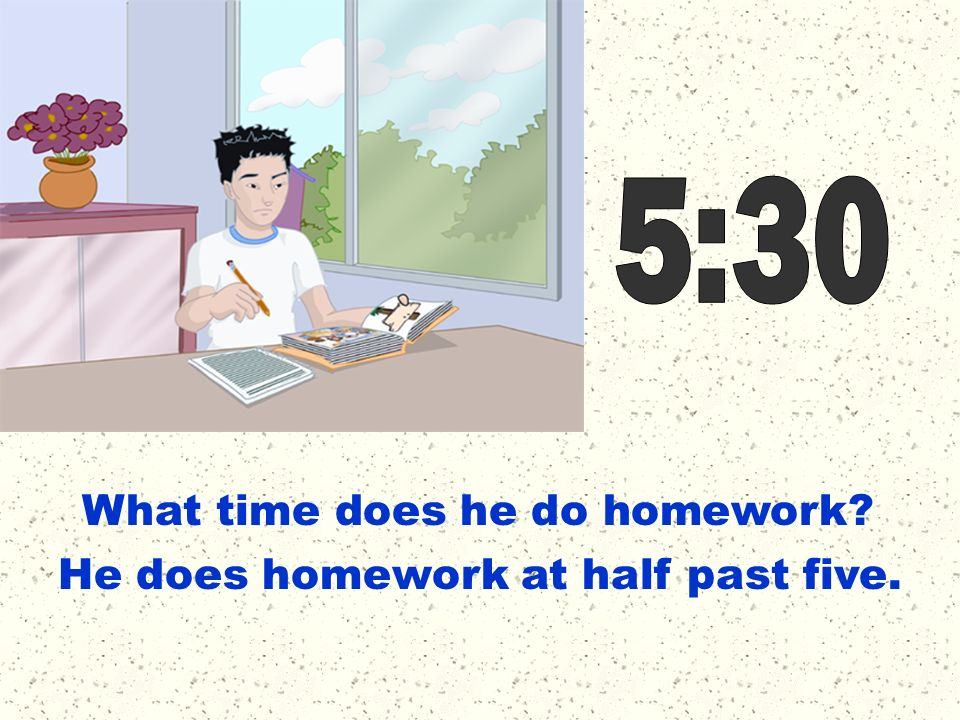 5:30 What time does he do homework He does homework at half past five.