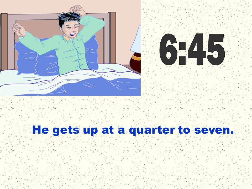 6:45 He gets up at a quarter to seven.