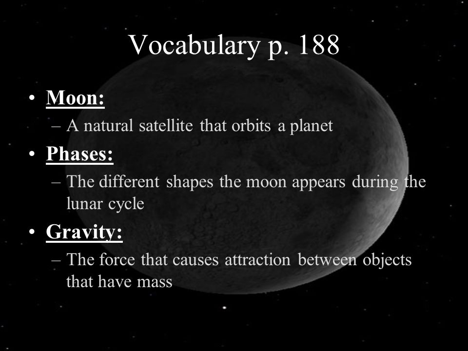 Vocabulary p. 188 Moon: Phases: Gravity: