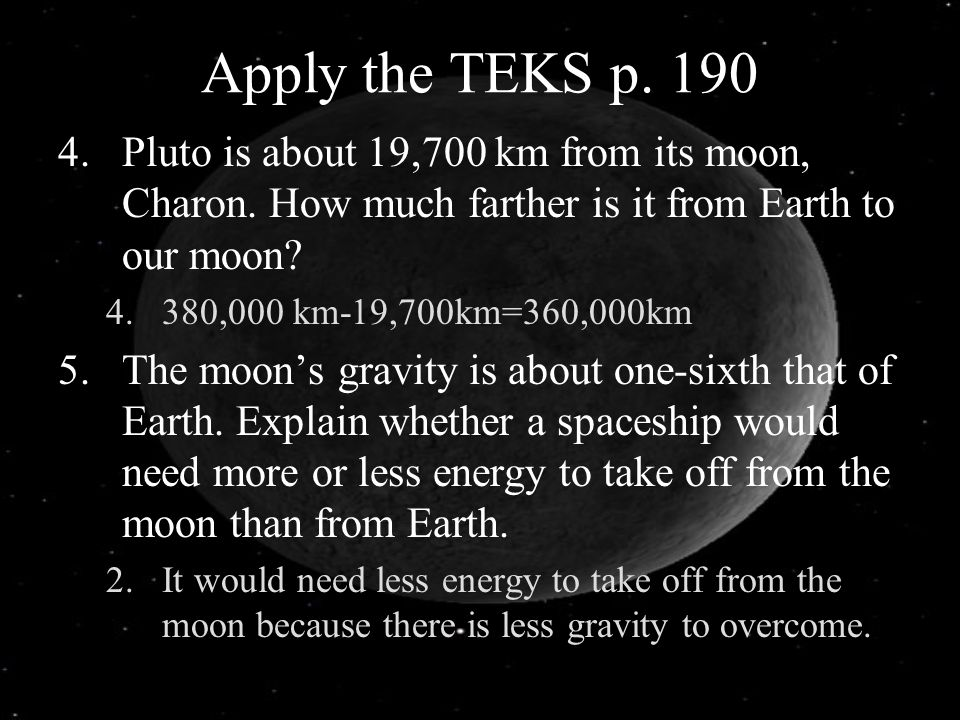Apply the TEKS p. 190 Pluto is about 19,700 km from its moon, Charon. How much farther is it from Earth to our moon