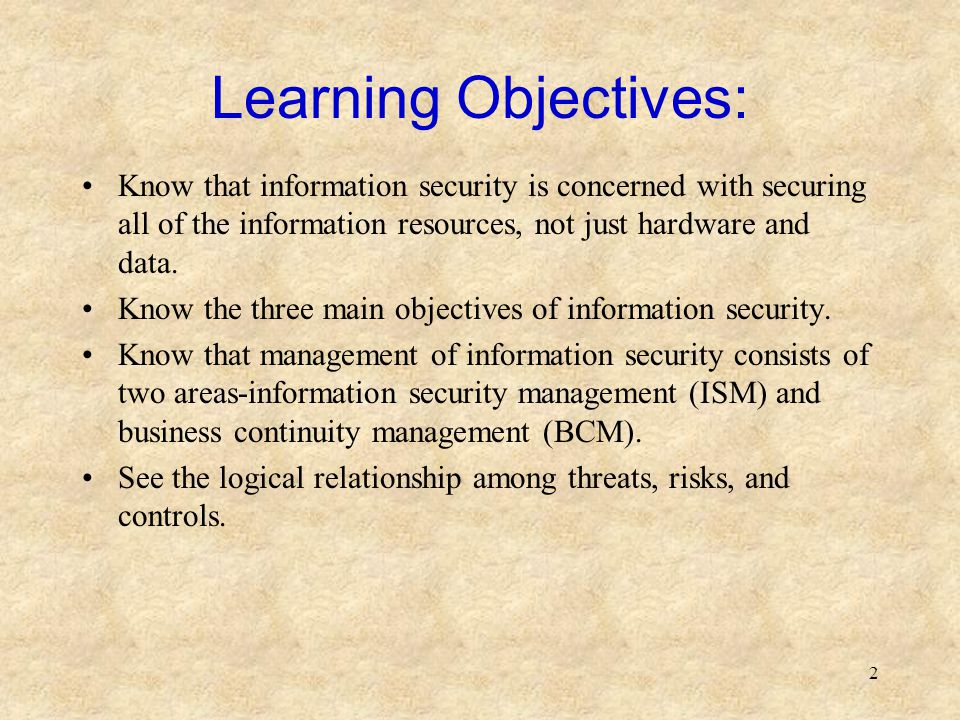 Learning Objectives: Know that information security is concerned with securing all of the information resources, not just hardware and data.