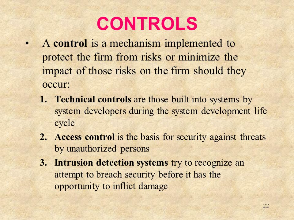 CONTROLS A control is a mechanism implemented to protect the firm from risks or minimize the impact of those risks on the firm should they occur: