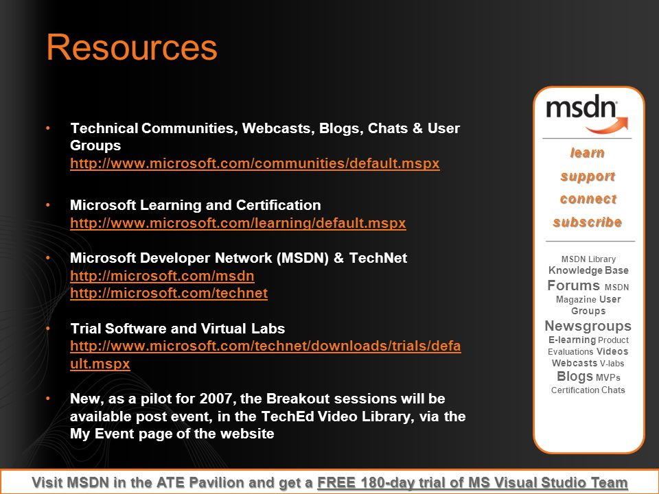 Resources Technical Communities, Webcasts, Blogs, Chats & User Groups http://www.microsoft.com/communities/default.mspx.