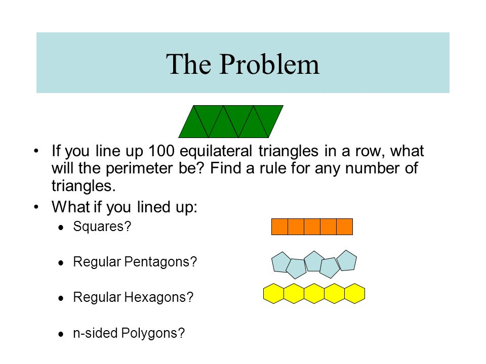 The Problem If you line up 100 equilateral triangles in a row, what will the perimeter be Find a rule for any number of triangles.