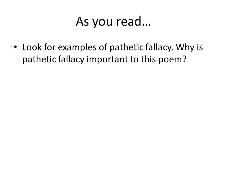 As you read… Look for examples of pathetic fallacy. Why is pathetic fallacy important to this poem