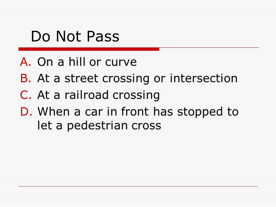 Do Not Pass On a hill or curve At a street crossing or intersection