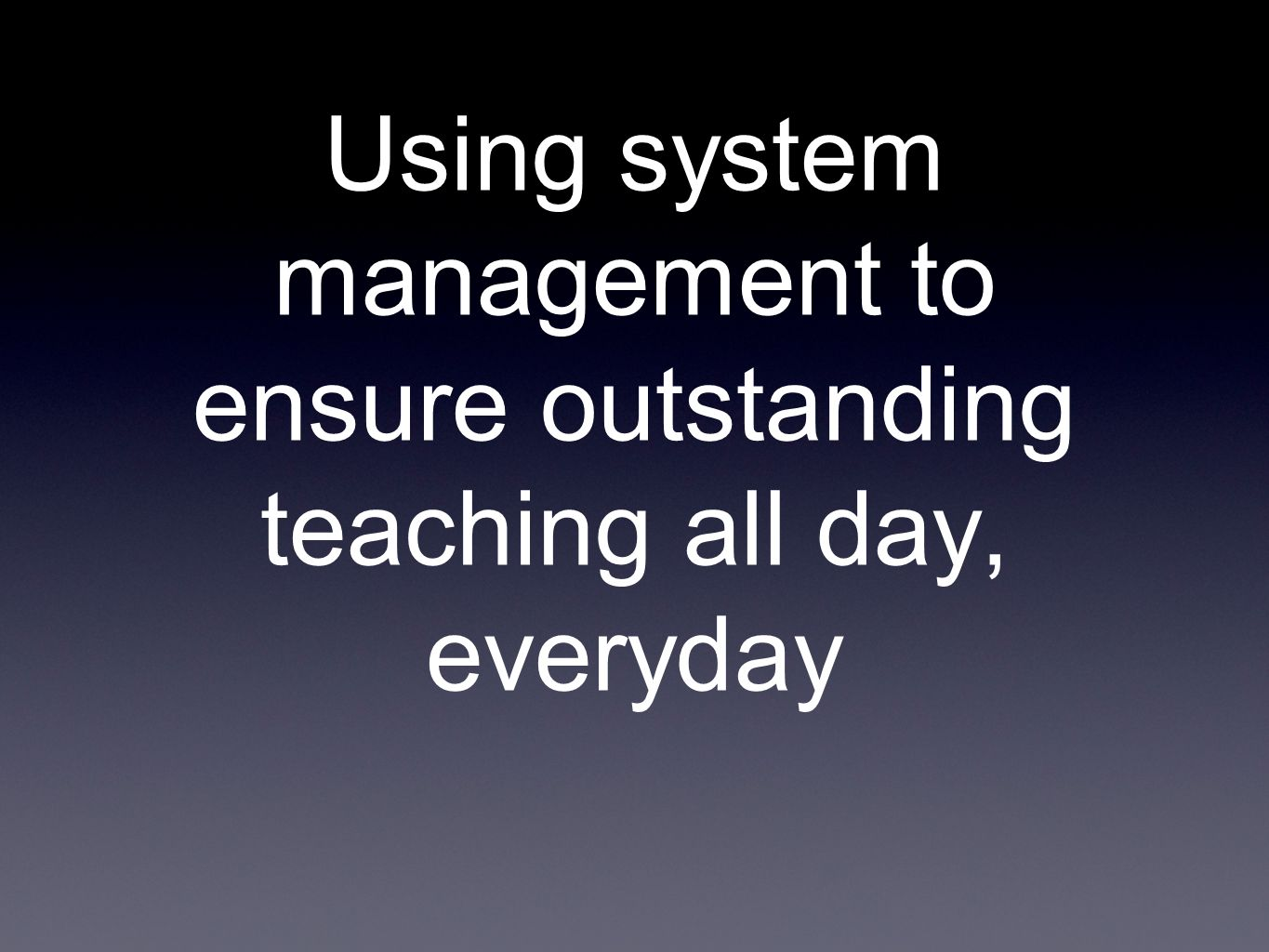 Using system management to ensure outstanding teaching all day, everyday