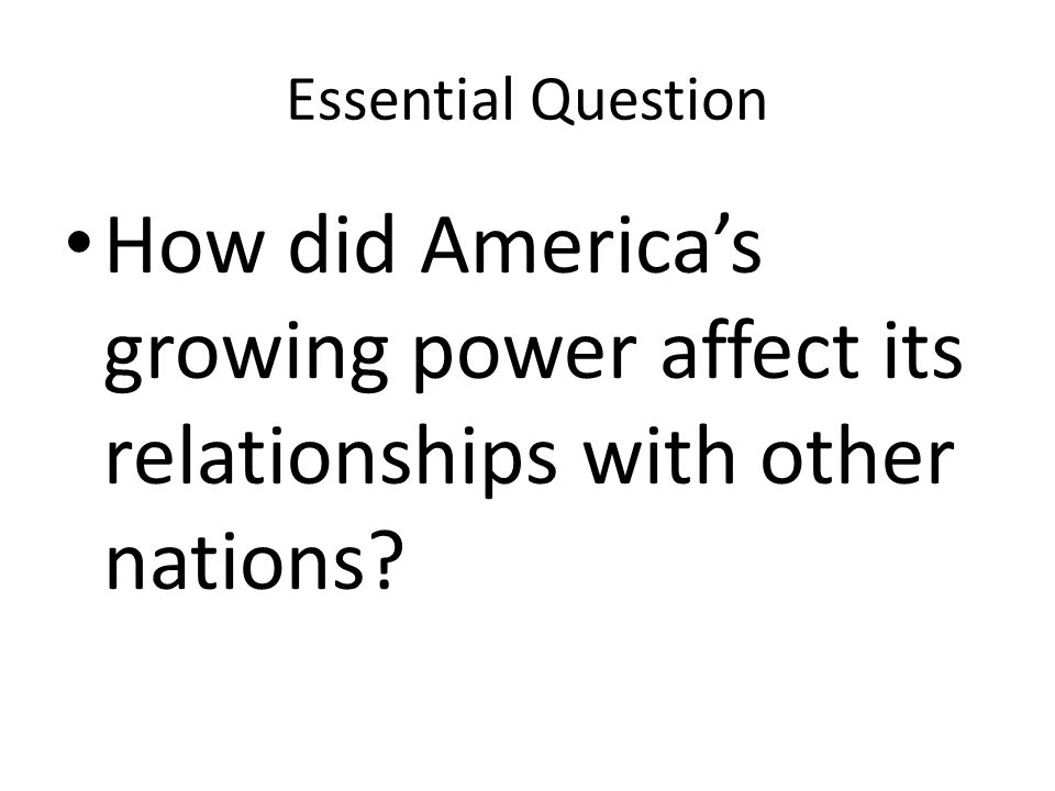 Essential Question How did America's growing power affect its relationships with other nations