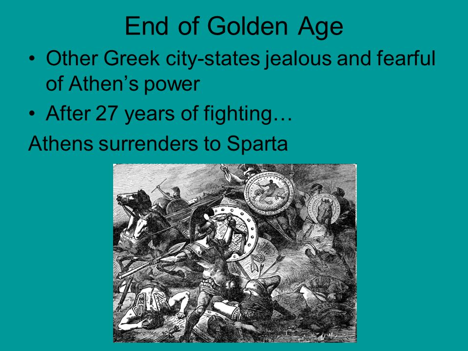 End of Golden Age Other Greek city-states jealous and fearful of Athen's power. After 27 years of fighting…