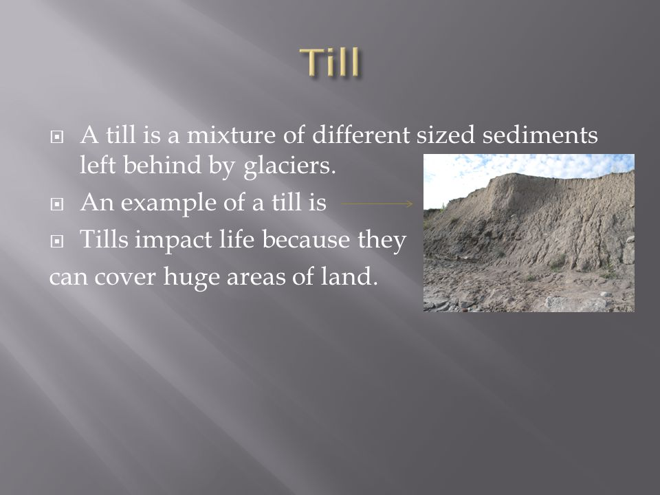 Till A till is a mixture of different sized sediments left behind by glaciers. An example of a till is.