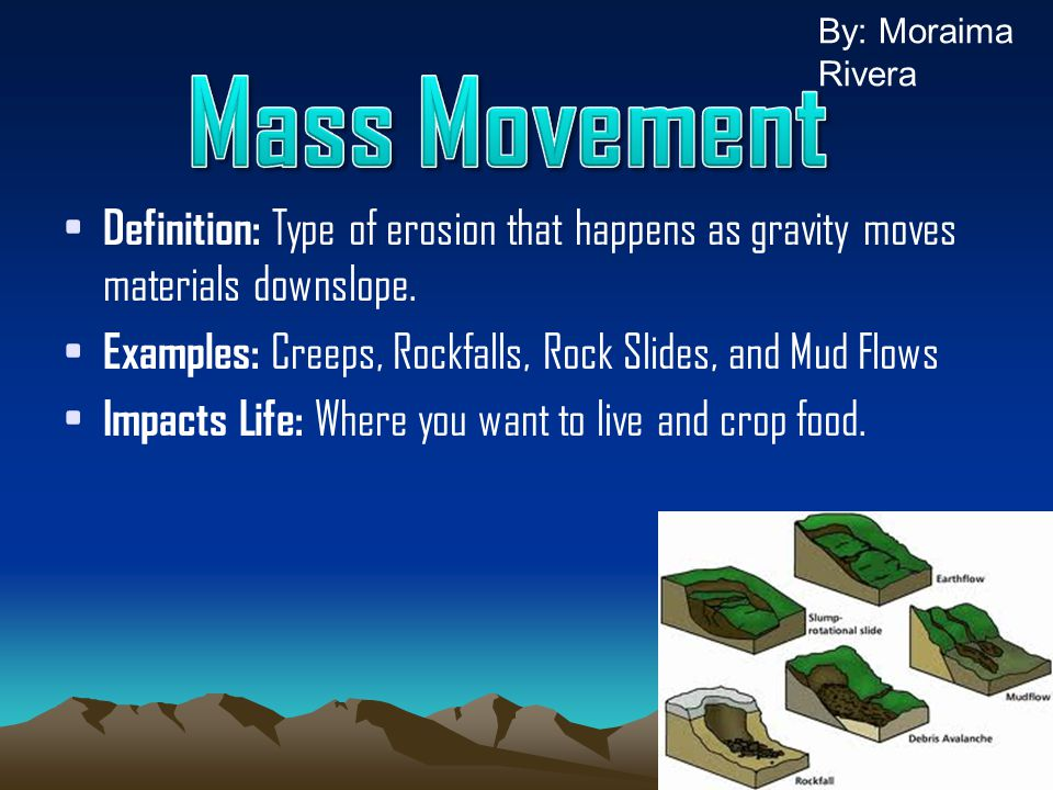 By: Moraima Rivera Mass Movement. Definition: Type of erosion that happens as gravity moves materials downslope.
