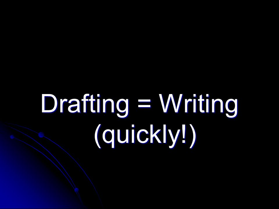 Drafting = Writing (quickly!)