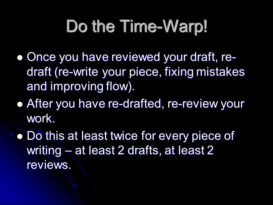Do the Time-Warp! Once you have reviewed your draft, re-draft (re-write your piece, fixing mistakes and improving flow).