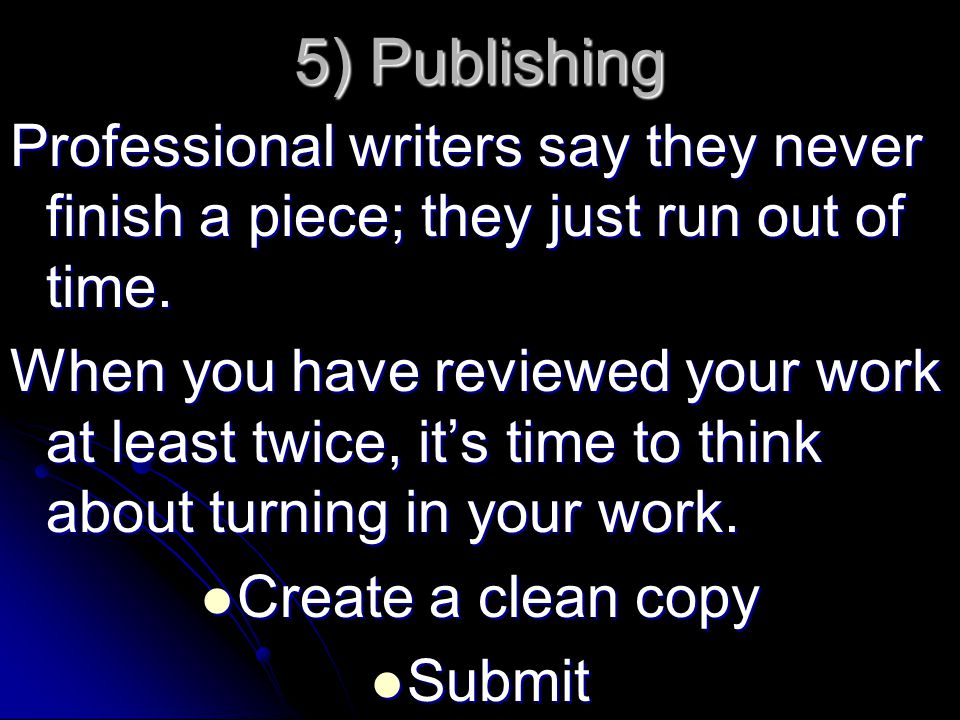 5) Publishing Professional writers say they never finish a piece; they just run out of time.
