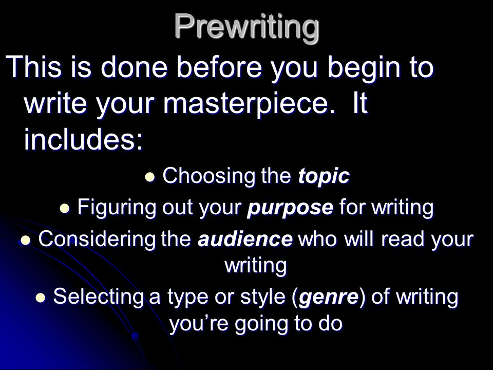 Prewriting This is done before you begin to write your masterpiece. It includes: Choosing the topic.