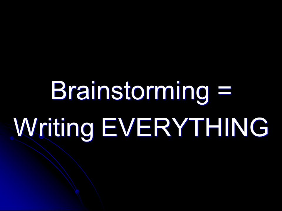 Brainstorming = Writing EVERYTHING