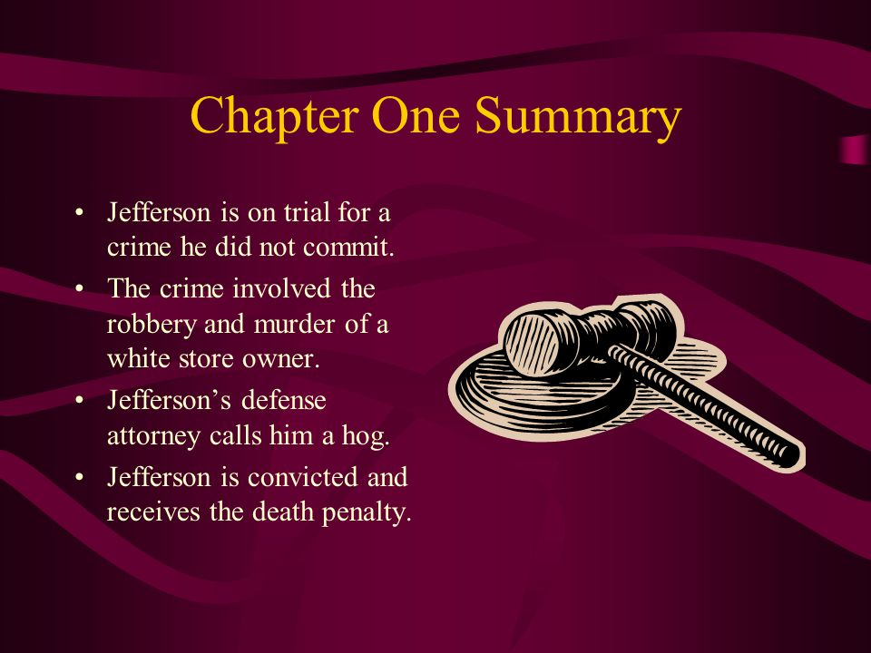 Chapter One Summary Jefferson is on trial for a crime he did not commit. The crime involved the robbery and murder of a white store owner.