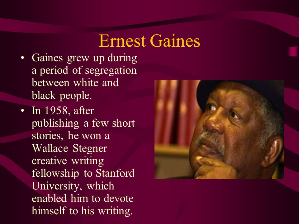 Ernest Gaines Gaines grew up during a period of segregation between white and black people.