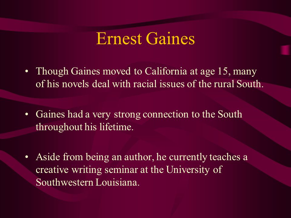 Ernest Gaines Though Gaines moved to California at age 15, many of his novels deal with racial issues of the rural South.
