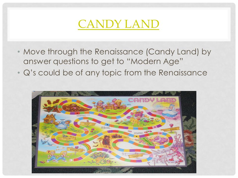 Candy Land Move through the Renaissance (Candy Land) by answer questions to get to Modern Age Q's could be of any topic from the Renaissance.