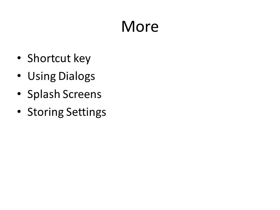 More Shortcut key Using Dialogs Splash Screens Storing Settings