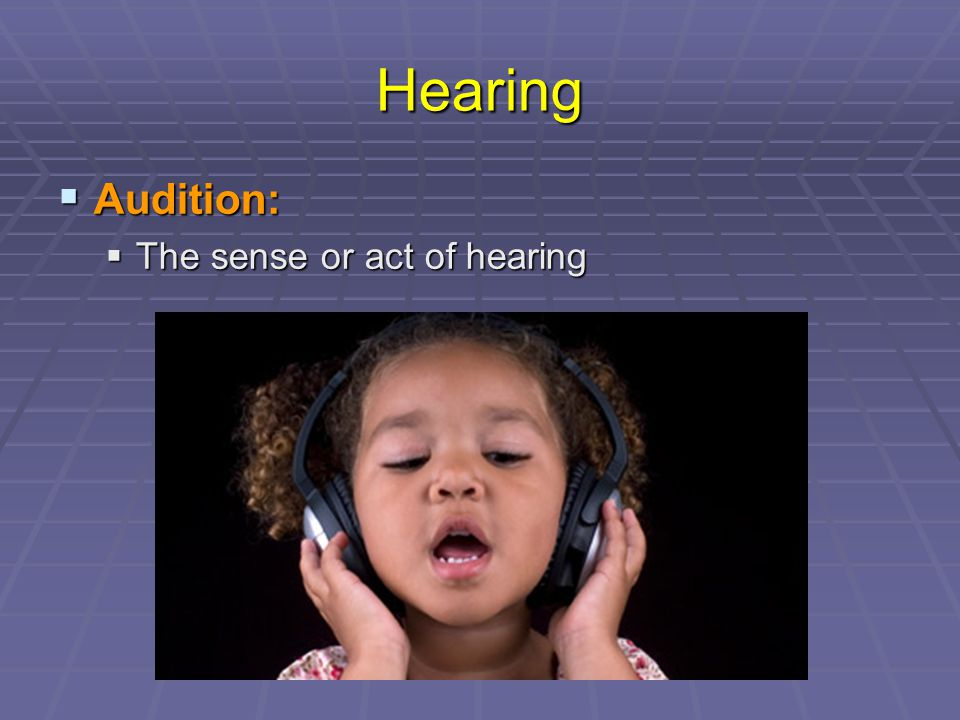 Hearing Audition: The sense or act of hearing