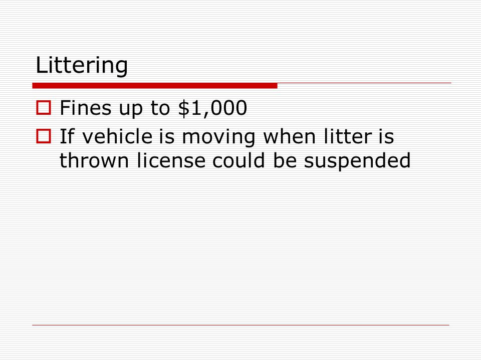 Littering Fines up to $1,000 If vehicle is moving when litter is thrown license could be suspended