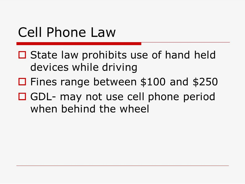 Cell Phone Law State law prohibits use of hand held devices while driving. Fines range between $100 and $250.