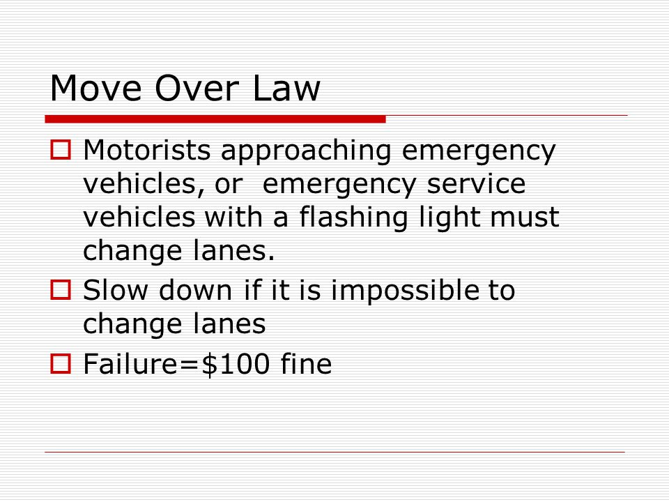Move Over Law Motorists approaching emergency vehicles, or emergency service vehicles with a flashing light must change lanes.