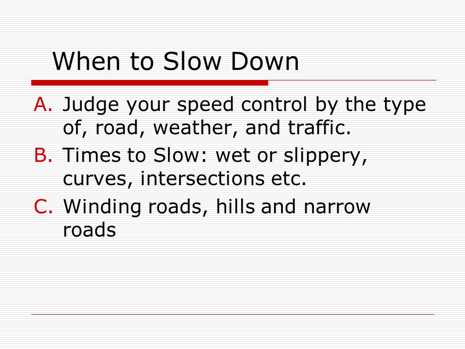 When to Slow Down Judge your speed control by the type of, road, weather, and traffic. Times to Slow: wet or slippery, curves, intersections etc.