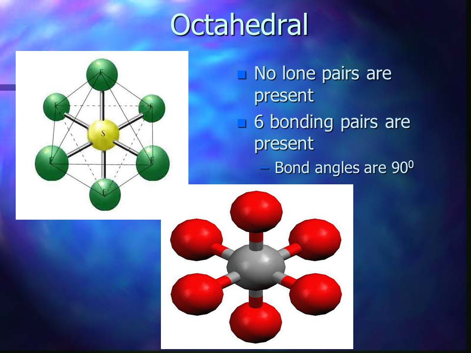 Octahedral No lone pairs are present 6 bonding pairs are present