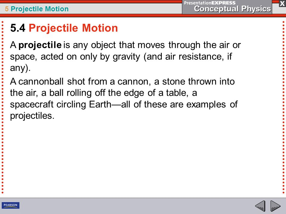 5.4 Projectile Motion A projectile is any object that moves through the air or space, acted on only by gravity (and air resistance, if any).