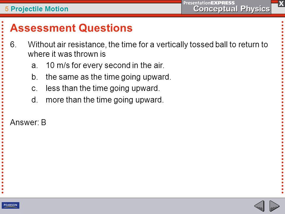 Assessment Questions Without air resistance, the time for a vertically tossed ball to return to where it was thrown is.
