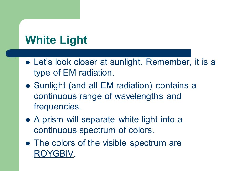 White Light Let's look closer at sunlight. Remember, it is a type of EM radiation.