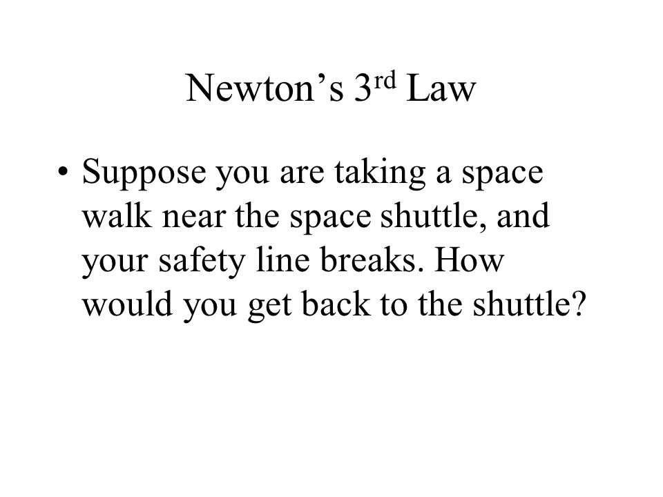 Newton's 3rd Law Suppose you are taking a space walk near the space shuttle, and your safety line breaks.