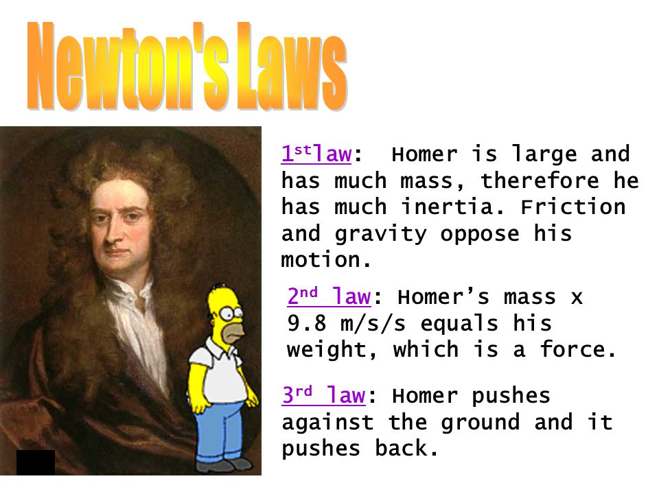 Newton s Laws 1stlaw: Homer is large and has much mass, therefore he has much inertia. Friction and gravity oppose his motion.