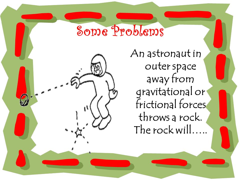 Some Problems An astronaut in outer space away from gravitational or frictional forces throws a rock.