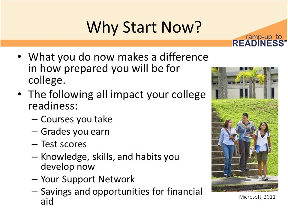 Why Start Now What you do now makes a difference in how prepared you will be for college. The following all impact your college readiness: