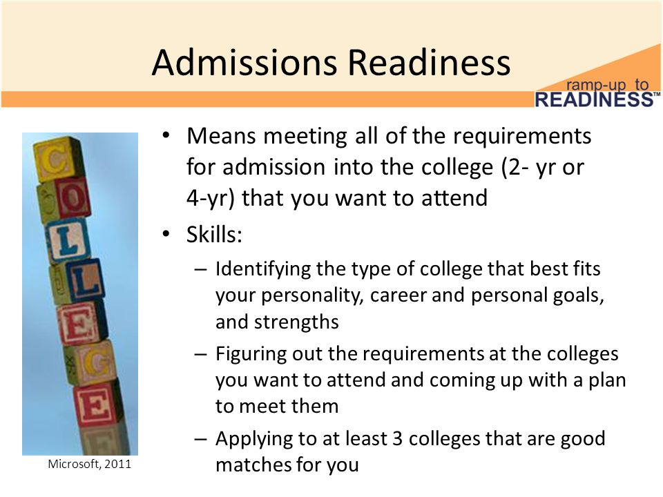 Admissions Readiness Means meeting all of the requirements for admission into the college (2- yr or 4-yr) that you want to attend.