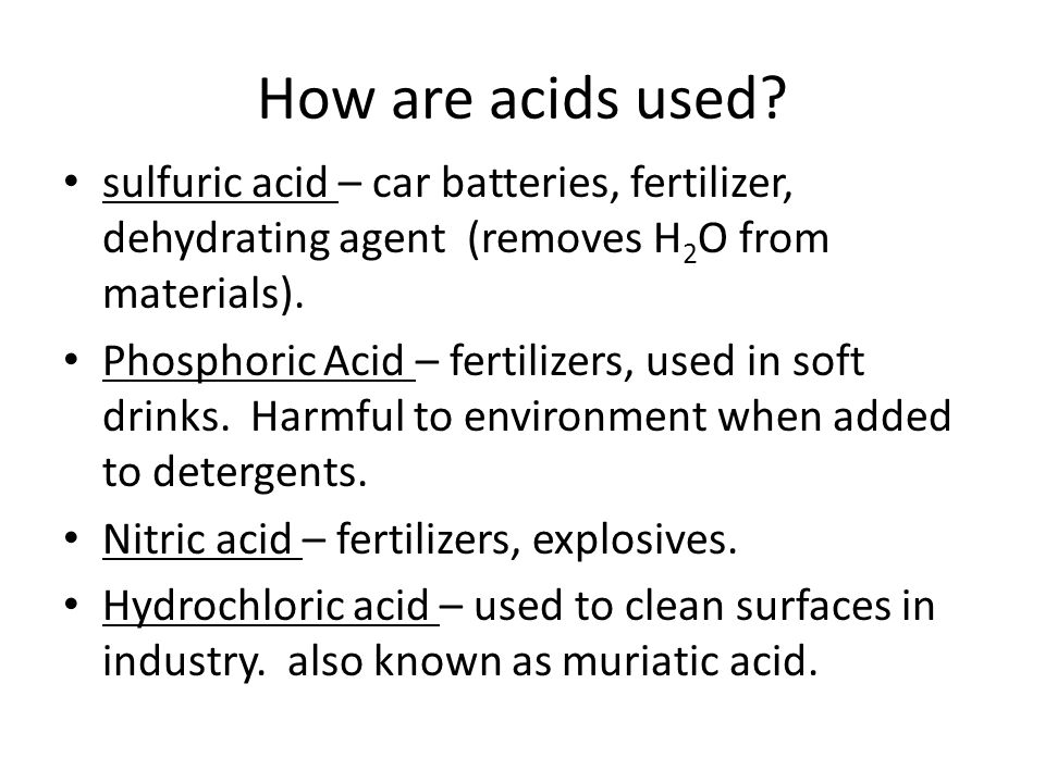 How are acids used sulfuric acid – car batteries, fertilizer, dehydrating agent (removes H2O from materials).